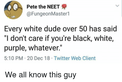 """black & white: Pete the NEET  @FungeonMaster1  Every white dude over 50 has said  """"I don't care if you're black, white,  purple, whatever.""""  5:10 PM 20 Dec 18 Twitter Web Client We all know this guy"""