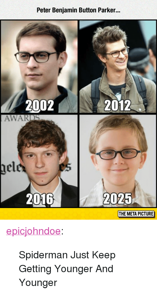 "Tumblr, Benjamin Button, and Blog: Peter Benjamin Button Parker..  2002N  2012  AWARDS  nel  2016  2025  THE META PICTURE <p><a href=""https://epicjohndoe.tumblr.com/post/172825463374/spiderman-just-keep-getting-younger-and-younger"" class=""tumblr_blog"">epicjohndoe</a>:</p>  <blockquote><p>Spiderman Just Keep Getting Younger And Younger</p></blockquote>"