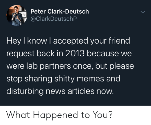 articles: Peter Clark-Deutsch  @ClarkDeutschP  Hey I know I accepted your friend  request back in 2013 because we  were lab partners once, but please  stop sharing shitty memes and  disturbing news articles now. What Happened to You?