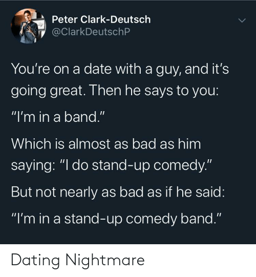 "stand: Peter Clark-Deutsch  @ClarkDeutschP  You're on a date with a guy, and it's  going great. Then he says to you:  ""I'm in a band.""  Which is almost as bad as him  saying: ""I do stand-up comedy.""  But not nearly as bad as if he said:  ""I'm in a stand-up comedy band."" Dating Nightmare"