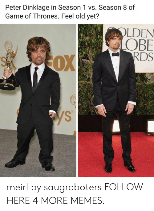 obe: Peter Dinklage in Season 1 vs. Season 8 of  Game of Thrones. Feel old yet?  OLDEN  OBE  RDS  OX  SA  ys meirl by saugroboters FOLLOW HERE 4 MORE MEMES.