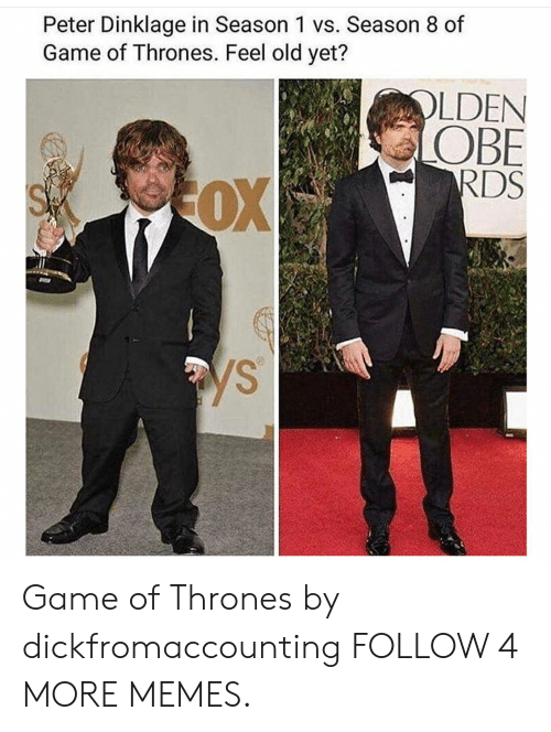 obe: Peter Dinklage in Season 1 vs. Season 8 of  Game of Thrones. Feel old yet?  OLDEN  OBE  RDS  OX  ys Game of Thrones by dickfromaccounting FOLLOW 4 MORE MEMES.