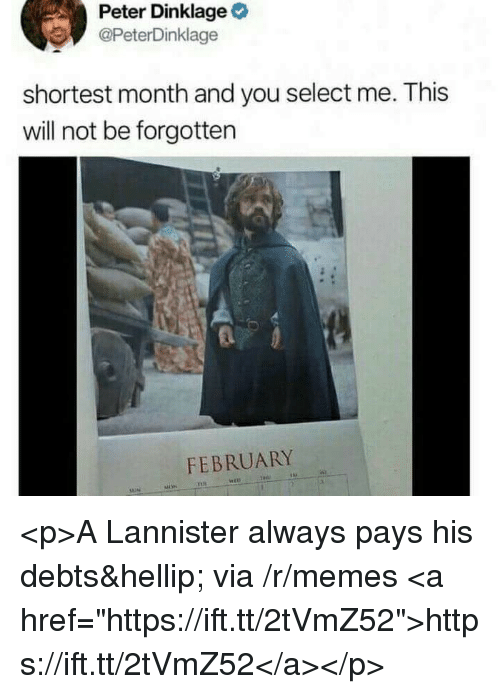 """Memes, Peter Dinklage, and Via: Peter Dinklage  @PeterDinklage  shortest month and you select me. This  will not be forgotten  FEBRUARY <p>A Lannister always pays his debts&hellip; via /r/memes <a href=""""https://ift.tt/2tVmZ52"""">https://ift.tt/2tVmZ52</a></p>"""