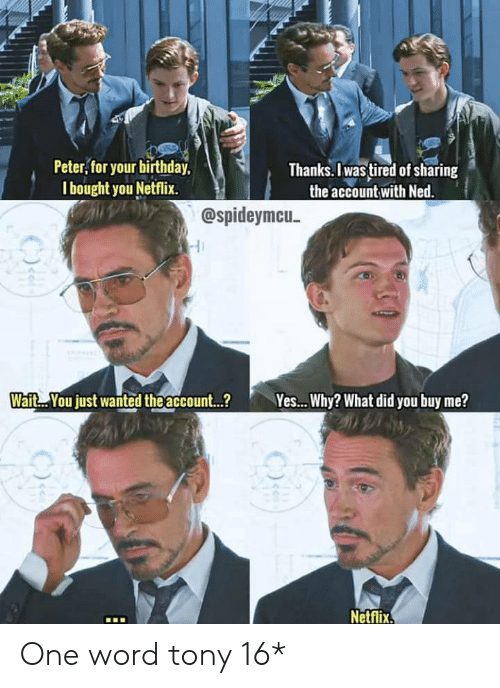 peter: Peter, for your birthday,  I bought you Netflix.  Thanks. Iwas tired of sharing  the account with Ned.  @spideymcu  Wait. You just wanted theaccount...?  Yes... Why? What did you buy me?  Netflix One word tony 16*