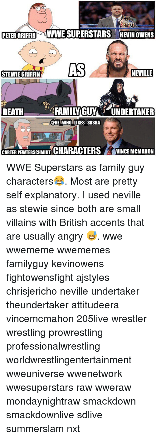 Peter Griffins: PETER GRIFFIN WWE SUPERSTARS KEVIN OWENS  AS  NEVILLE  STEWIE GRIFFIN  DEATFAMILYGUYUNDERTAKER  @HE IWHO LIKES SASHA  CARTERPEWTERSCHMIDT CHARACTERSVINCE MCMAHON WWE Superstars as family guy characters😂. Most are pretty self explanatory. I used neville as stewie since both are small villains with British accents that are usually angry 😅. wwe wwememe wwememes familyguy kevinowens fightowensfight ajstyles chrisjericho neville undertaker theundertaker attitudeera vincemcmahon 205live wrestler wrestling prowrestling professionalwrestling worldwrestlingentertainment wweuniverse wwenetwork wwesuperstars raw wweraw mondaynightraw smackdown smackdownlive sdlive summerslam nxt