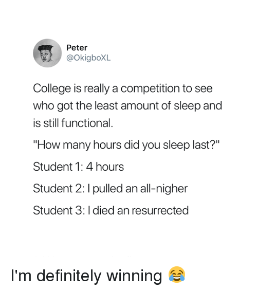 "College, Definitely, and Sleep: Peter  @OkigboXL  College is really a competition to see  who got the least amount of sleep and  is still functional.  ""How many hours did you sleep last?""  Student 1: 4 hours  Student 2: I pulled an all-nigher  Student 3: I died an resurrected I'm definitely winning 😂"