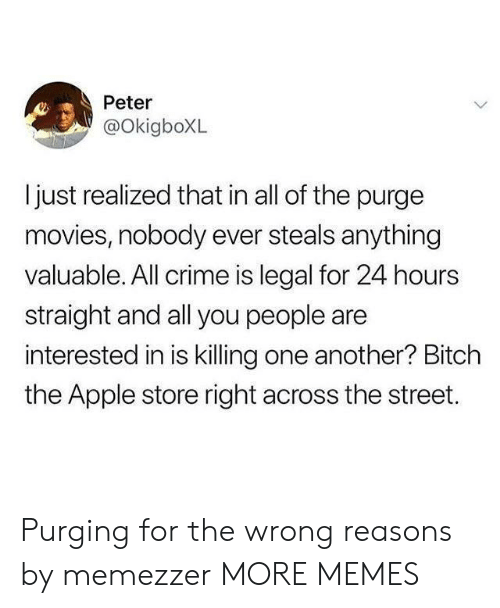 Apple, Bitch, and Crime: Peter  @OkigboXL  ljust realized that in all of the purge  movies, nobody ever steals anything  valuable. All crime is legal for 24 hours  straight and all you people are  interested in is killing one another? Bitch  the Apple store right across the street. Purging for the wrong reasons by memezzer MORE MEMES