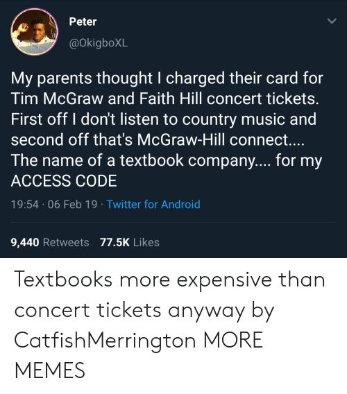 Android, Dank, and Memes: Peter  @okigboXL  My parents thought I charged their card for  Tim McGraw and Faith Hill concert tickets.  First off I don't listen to country music and  second off that's McGraw-Hill connect....  The name of a textbook company.... for my  ACCESS CODE  19:54 06 Feb 19 Twitter for Android  9,440 Retweets 77.5K Likes Textbooks more expensive than concert tickets anyway by CatfishMerrington MORE MEMES