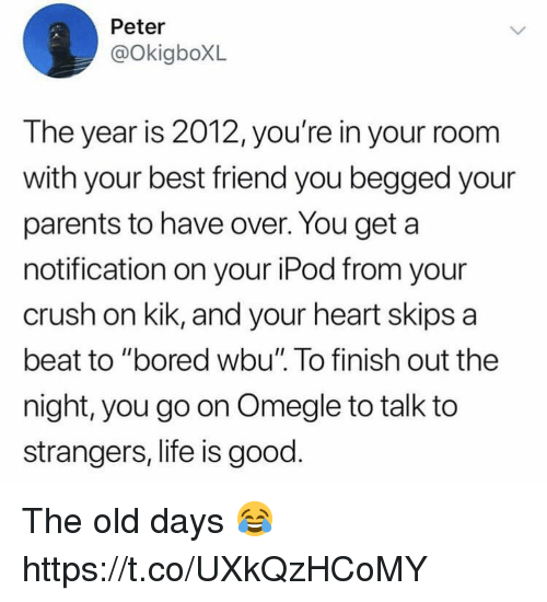 """skips: Peter  @OkigboXL  The year is 2012, you're in your room  with your best friend you begged your  parents to have over. You get a  notification on your iPod from your  crush on kik, and your heart skips a  beat to """"bored wbu"""" To finish out the  night, you go on Omegle to talk to  strangers, life is good. The old days 😂 https://t.co/UXkQzHCoMY"""