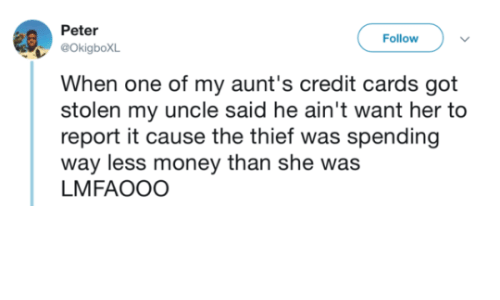 Money, Credit Cards, and Got: Peter  OkigboXL  When one of my aunt's credit cards got  stolen my uncle said he ain't want her to  report it cause the thief was spending  way less money than she was  LMFAOOO  Follow