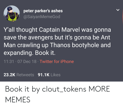 Dank, Iphone, and Memes: peter parker's ashes  @SaiyanMemeGod  Y'all thought Captain Marvel was gonna  save the avengers but it's gonna be Ant  Man crawling up Thanos bootyhole and  expanding. Book it.  11:31 07 Dec 18 Twitter for iPhone  23.2K Retweets 91.1K Likes Book it by clout_tokens MORE MEMES