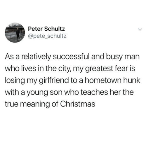 Christmas, True, and Meaning: Peter Schultz  @pete_schultz  As a relatively successful and busy mar  who lives in the city, my greatest fear is  losing my girlfriend to a hometown hunk  with a young son who teaches her the  true meaning of Christmas
