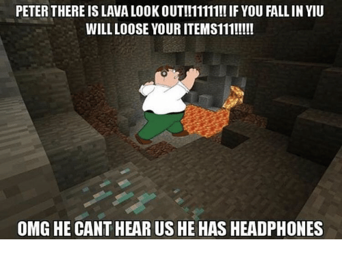 Fall, Omg, and Headphones: PETER THERE IS LAVA LOOK OUT!!11111!! IF YOU FALL IN YIU  WILL LOOSE YOUR ITEMS111!!!!  OMG HE CANT HEAR US HE HAS HEADPHONES