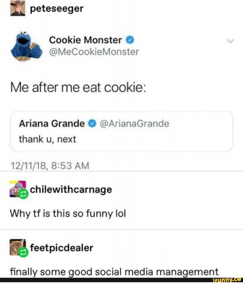 Some Good: peteseeger  Cookie Monster  @MeCookieMonster  Me after me eat cookie:  Ariana Grande  @ArianaGrande  thank u, next  12/11/18, 8:53 AM  chilewithcarnage  Why tf is this so funny lol  feetpicdealer  finally some good social media management  ifunny.co