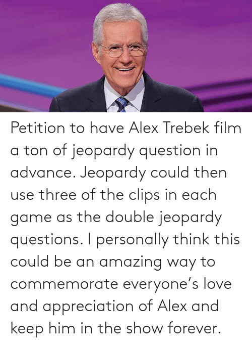 alex: Petition to have Alex Trebek film a ton of jeopardy question in advance. Jeopardy could then use three of the clips in each game as the double jeopardy questions. I personally think this could be an amazing way to commemorate everyone's love and appreciation of Alex and keep him in the show forever.