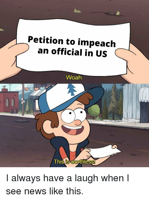 impeach: Petition to impeach  an official in US  Woah  Thi  s is Worthless I always have a laugh when I see news like this.