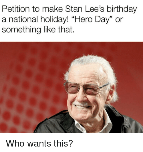 """Birthday, Stan, and Hero: Petition to make Stan Lee's birthday  a national holiday! """"Hero Day"""" or  something like that. Who wants this?"""