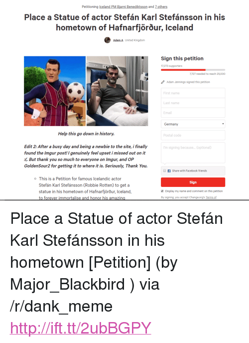 "Busy Day: Petitioning celand PM Biarni Benediktsson and 7 others  Place a Statue of actor Stefán Karl Stefánsson in his  hometown of Hafnarfjorour, Iceland  Adem A United Kingdorm  Sign this petition  17,273 supporters  7,727 needed to reach 25,000  Adam Jennings signed this petition  First name  Last name  Email  Germany  Help this go down in history.  Postal code  Edit 2: After a busy day and being a newbie to the site, i finally  found the Imgur post! I genuinely feel upset i missed out on it  :C But thank you so much to everyone on Imgur, and OP  GoldenSour2 for getting it to where it is. Seriously, Thank You.  'm signing because... (optional)  f Share with Facebook friends  o This is a Petition for famous Icelandic actor  Sign  Stefán Karl Stefánsson (Robbie Rotten) to get a  statue in his hometown of Hafnarfjörõur, Iceland,  to forever immortalise and honor his amazin  Display my name and comment on this petition  By signing, you accept Change.org's Terms of <p>Place a Statue of actor Stefán Karl Stefánsson in his hometown [Petition] (by Major_Blackbird ) via /r/dank_meme <a href=""http://ift.tt/2ubBGPY"">http://ift.tt/2ubBGPY</a></p>"