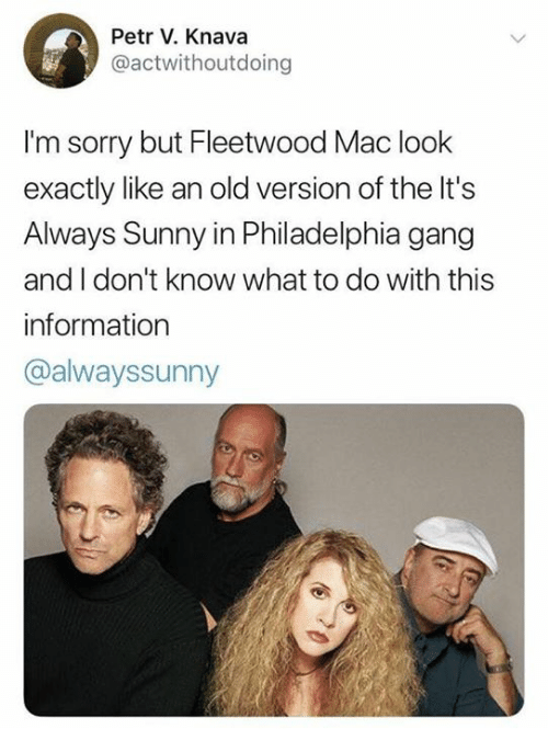 Memes, Sorry, and Gang: Petr V. Knava  @actwithoutdoing  I'm sorry but Fleetwood Mac look  exactly like an old version of the It's  Always Sunny in Philadelphia gang  and I don't know what to do with this  information  @alwayssunny