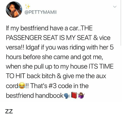 AUX Cord: @PETTYMAMI  If my bestfriend have a car..THE  PASSENGER SEAT IS MY SEAT & vice  versa!! Idgaf if you was riding with her 5  hours before she came and got me,  when she pull up to my house ITS TIME  TO HIT back bitch & give me the aux  cord That's #3 code in the  bestfriend handbook zz