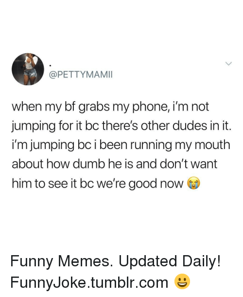 Dumb, Funny, and Memes: @PETTYMAMII  when my bf grabs my phone, i'm not  jumping for it bc there's other dudes in it.  i'm jumping bc i been running my mouth  about how dumb he is and don't want  him to see it bc we're good now Funny Memes. Updated Daily! ⇢ FunnyJoke.tumblr.com 😀