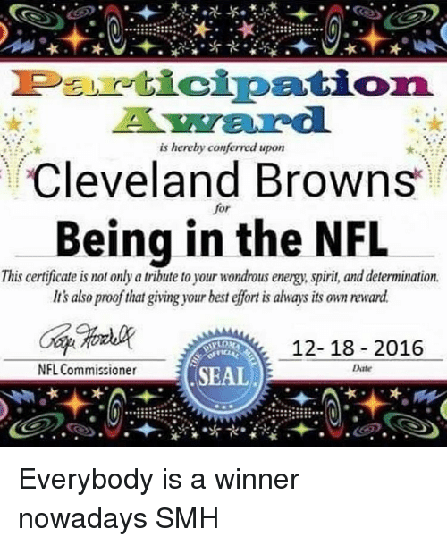 Cleveland Brown: Peu cipation.  is hereby conferred upon  Cleveland Browns  or  Being in the NFL  This certificate is mot only a tribute to your wondrous energy spirit and determination.  Its also proof that giving your best effort is always its own reward  12-18 2016  NFL Commissioner  Date  SEAL Everybody is a winner nowadays SMH