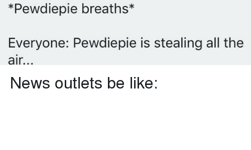 Be Like, News, and All The: *Pewdiepie breaths*  Everyone: Pewdiepie is stealing all the  air.