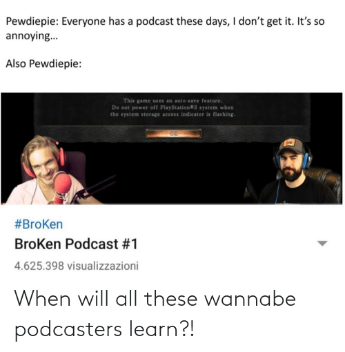 PlayStation, Wannabe, and Access: Pewdiepie: Everyone has a podcast these days, I don't get it. It's so  annoying...  Also Pewdiepie:  This game uses an auto-save feature.  Do not power off PlayStation®3 system when  the system storage access indicator is flashing.  #BroKen  BroKen Podcast #1  4.625.398 visualizzazioni When will all these wannabe podcasters learn?!