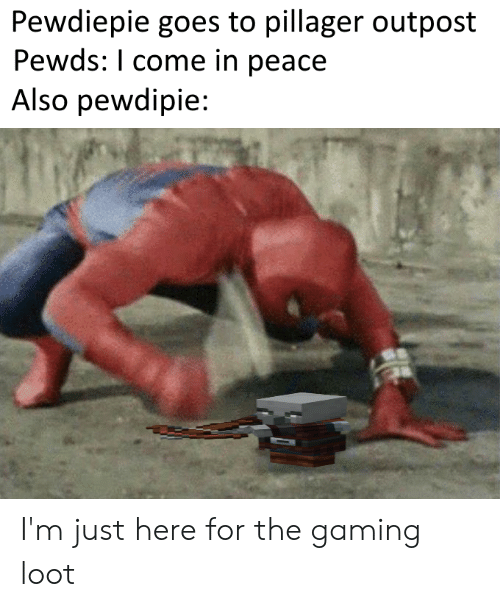 Im Just Here For The: Pewdiepie goes to pillager outpost  Pewds: I come in peace  Also pewdipie: I'm just here for the gaming loot