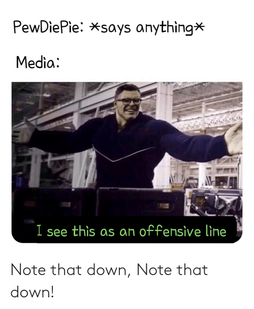 Offensive Line: PewDiePie: *says anything*  Media  I see this as an offensive line Note that down, Note that down!