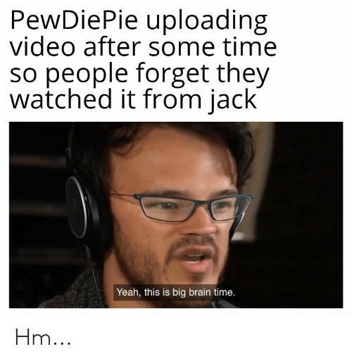 Yeah, Brain, and Time: PewDiePie uploading  video after some time  so people forget they  watched it from jack  Yeah, this is big brain time. Hm...