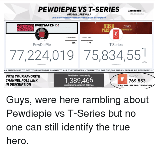 True, Thank You, and Link: PEWDIEPIE VS T-SERIES  Zaeedadon just  WHO WILL PREVAIL?  Join our official Discord server! Link in description  HUSZERO  PARCEASER OUT NOW  1,128,844 Votes  237,117 Votes  SERIES  83%  17%  PewDiePie  T-Series  77,224,019 75,834,551  Subscribers  Subscribers  A SUPERCHAT TO GET YOUR MESSAGE SHOWN TO ALL THE VIEWERS!- THANK YOU FOR TOO,000 SUBSI- PLEASE BE RESPECTFUL]  VOTE YOUR FAVORITE  CHANNEL POLL LINK  IN DESCRIPTION  PewDiePie is currently  FlareTV  1,389,466  769,553  subscribers ahead of T-Series  SUBSCRIBE -SEE THIS COUNT GO UP!