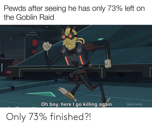 Adult Swim, Boy, and Raid: Pewds after seeing he has only 73% left on  the Goblin Raid  Oh boy, here I go killing again  [adult swim] Only 73% finished?!