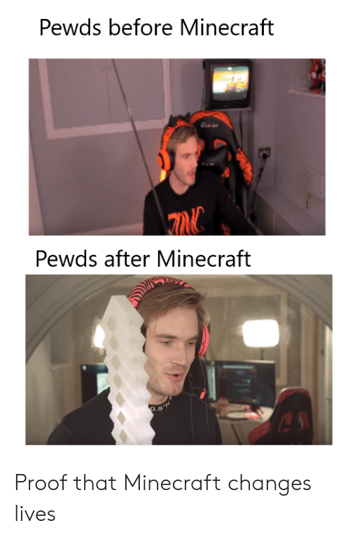 Minecraft, Proof, and  Lives: Pewds before Minecraft  Pewds after Minecraft  es Proof that Minecraft changes lives