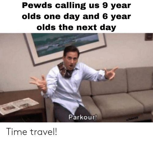 Parkour, Time, and Travel: Pewds calling us 9 year  olds one day and 6 year  olds the next day  Parkour!  u/ibbo55 Time travel!