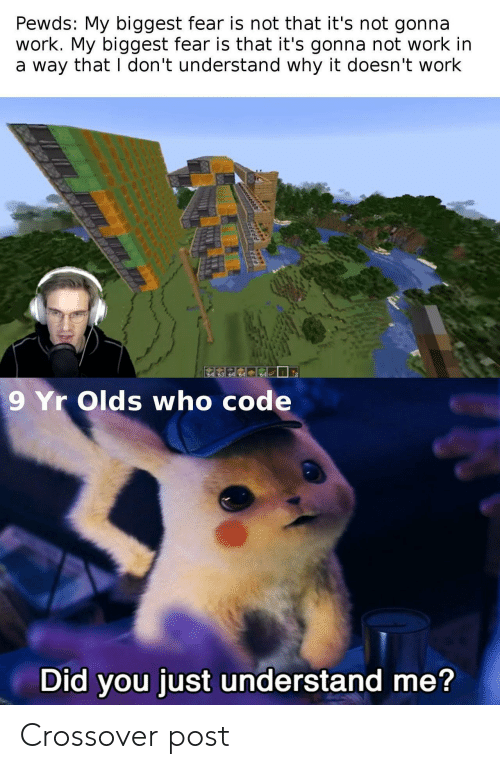 Fear Is: Pewds: My biggest fear is not that it's not gonna  work. My biggest fear is that it's gonna not work in  a way that I don't understand why it doesn't work  64  9 Yr Olds who code  Did you just understand me? Crossover post