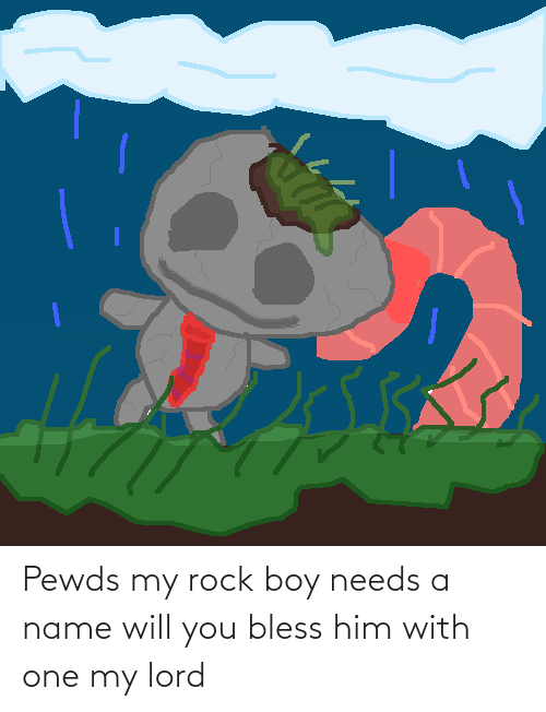 Boy, Rock, and Him: Pewds my rock boy needs a name will you bless him with one my lord