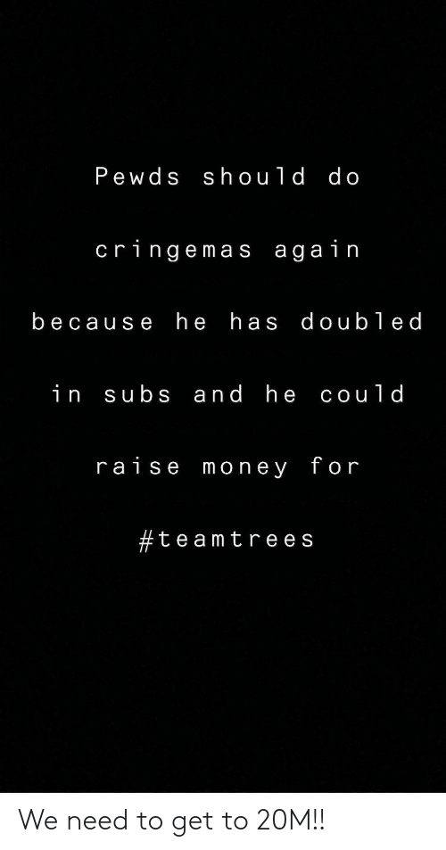 Money, For, and Get: Pewds should do  cringemas again  because he has doubled  subs and he could  in  raise money for  #teamtre es We need to get to 20M!!