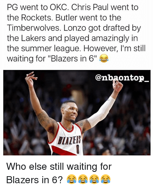 "Chris Paul, Los Angeles Lakers, and Memes: PG went to OKC. Chris Paul went to  the Rockets. Butler went to the  Timberwolves. Lonzo got drafted by  the Lakers and played amazingly in  the summer league. However, I'm still  waiting for ""Blazers in 6""  @nba0ntopー  LALEIN Who else still waiting for Blazers in 6? 😂😂😂😂"