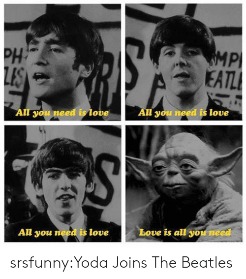 Love, The Beatles, and Tumblr: PH  Pl  ou nee  ove  ll you need is love  All you need is love  Love is all you need srsfunny:Yoda Joins The Beatles