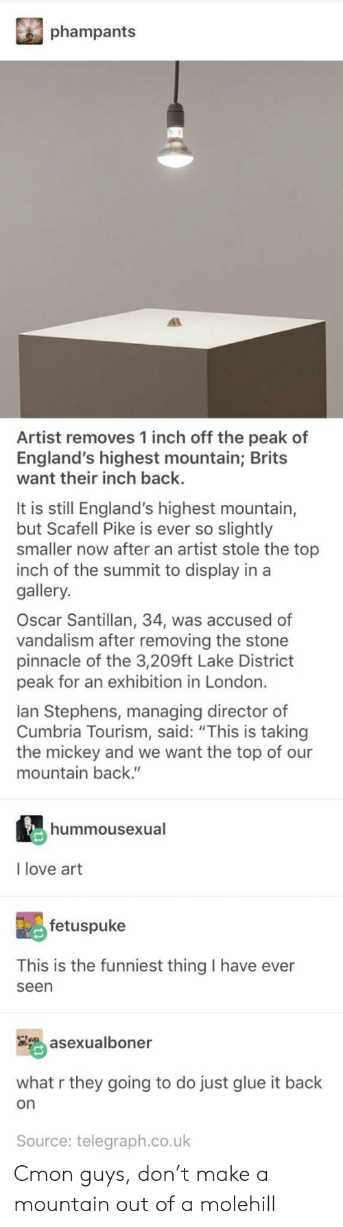"Love, London, and Pinnacle: phampants  Artist removes 1 inch off the peak of  England's highest mountain; Brits  want their inch back.  It is still England's highest mountain,  but Scafell Pike is ever so slightly  smaller now after an artist stole the top  inch of the summit to display in a  gallery.  Oscar Santillan, 34, was accused of  vandalism after removing the stone  pinnacle of the 3,209ft Lake District  peak for an exhibition in London.  lan Stephens, managing director of  Cumbria Tourism, said: ""This is taking  the mickey and we want the top of our  mountain back.""  hummousexual  I love art  fetuspuke  This is the funniest thing I have ever  seen  asexualboner  what r they going to do just glue it back  on  Source: telegraph.co.uk Cmon guys, don't make a mountain out of a molehill"