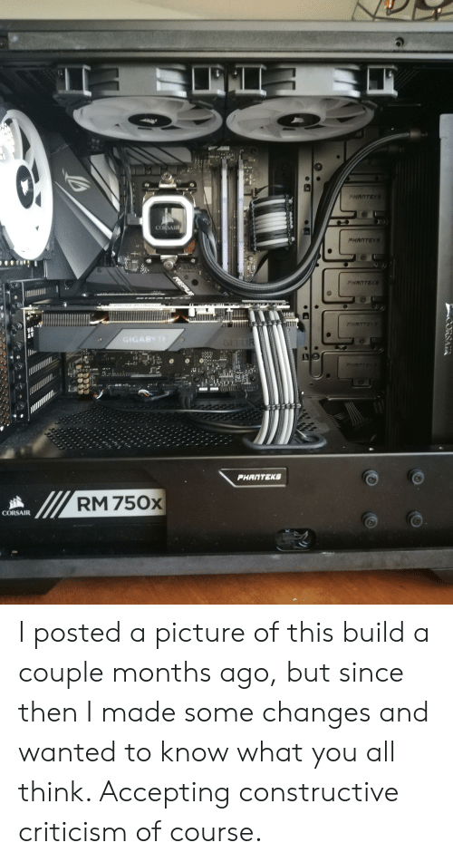 Criticism, A Picture, and Wanted: PHANTEK  CORSAIR  PHANTEK  FHANTEKS  PHANTEK  GIGABY T  GEFOR  PHANTEK  PHANTEKS  RM 750x  CORSAIR  CORSA I posted a picture of this build a couple months ago, but since then I made some changes and wanted to know what you all think. Accepting constructive criticism of course.