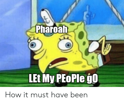 let my people go: Pharoah  LEt My PEoPle go How it must have been