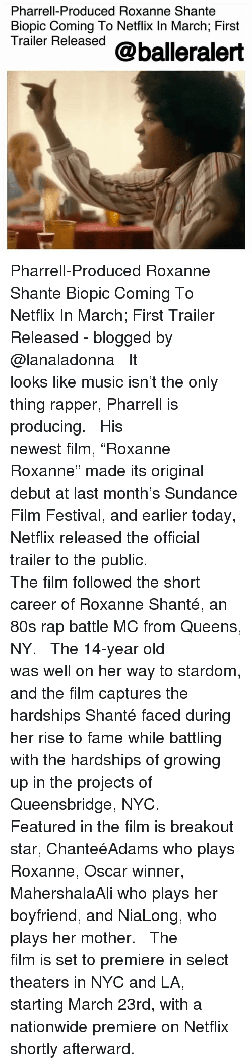 "pharrell: Pharrell-Produced Roxanne Shante  Biopic Coming To Netflix In March; First  Trailer Released @balleralert Pharrell-Produced Roxanne Shante Biopic Coming To Netflix In March; First Trailer Released - blogged by @lanaladonna ⠀⠀⠀⠀⠀⠀⠀ ⠀⠀⠀⠀⠀⠀⠀ It looks like music isn't the only thing rapper, Pharrell is producing. ⠀⠀⠀⠀⠀⠀⠀ ⠀⠀⠀⠀⠀⠀⠀ His newest film, ""Roxanne Roxanne"" made its original debut at last month's Sundance Film Festival, and earlier today, Netflix released the official trailer to the public. ⠀⠀⠀⠀⠀⠀⠀ ⠀⠀⠀⠀⠀⠀⠀ The film followed the short career of Roxanne Shanté, an 80s rap battle MC from Queens, NY. ⠀⠀⠀⠀⠀⠀⠀ ⠀⠀⠀⠀⠀⠀⠀ The 14-year old was well on her way to stardom, and the film captures the hardships Shanté faced during her rise to fame while battling with the hardships of growing up in the projects of Queensbridge, NYC. ⠀⠀⠀⠀⠀⠀⠀ ⠀⠀⠀⠀⠀⠀⠀ Featured in the film is breakout star, ChanteéAdams who plays Roxanne, Oscar winner, MahershalaAli who plays her boyfriend, and NiaLong, who plays her mother. ⠀⠀⠀⠀⠀⠀⠀ ⠀⠀⠀⠀⠀⠀⠀ The film is set to premiere in select theaters in NYC and LA, starting March 23rd, with a nationwide premiere on Netflix shortly afterward."