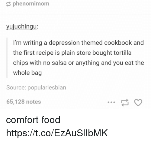 Food, Depression, and Chips: phenomimom  uiuchinqu  I'm writing a depression themed cookbook and  the first recipe is plain store bought tortilla  chips with no salsa or anything and you eat the  whole bag  Source: popularlesbian  65,128 notes comfort food https://t.co/EzAuSlIbMK