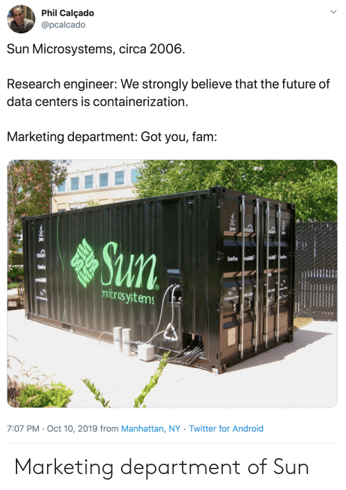 marketing: Phil Calçado  @pcalcado  Sun Microsystems, circa 2006  Research engineer: We strongly believe that the future of  data centers is containerization.  Marketing department: Got you, fam:  ava  SOLaris  SOlanis  ava  Sun  SOLan  USPHIR SunFire  SunFire RASPANR  SunFire  ULTRSP  mitros ystems  EGETE  u.com  sun.com  STORAGE  STORAGETEK  7:07 PM Oct 10, 2019 from Manhattan, NY . Twitter for And roid Marketing department of Sun