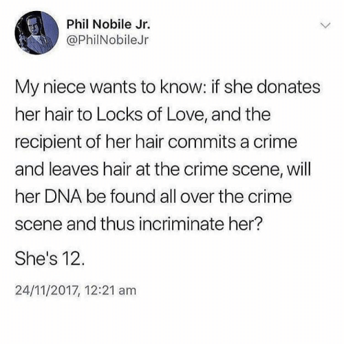 Locks: Phil Nobile Jr.  @PhilNobileJr  My niece wants to know: if she donates  her hair to Locks of Love, and the  recipient of her hair commits a crime  and leaves hair at the crime scene, will  her DNA be found all over the crime  scene and thus incriminate her?  She's 12.  24/11/2017, 12:21 am