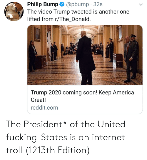 internet troll: Philip Bump@pbump 32s  The video Trump tweeted is another one  lifted from r/The Donald  Trump 2020 coming soon! Keep America  Great!  reddit.com The President* of the United-fucking-States is an internet troll (1213th Edition)
