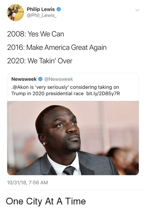 Akon: Philip Lewis  @Phil_Lewis_  2008: Yes We Can  2016: Make America Great Again  2020: We Takin' Over  Newsweek @Newsweek  @Akon is 'very seriously' considering taking on  Trump in 2020 presidential race bit.ly/2D85y7R  10/31/18, 7:56 AM One City At A Time