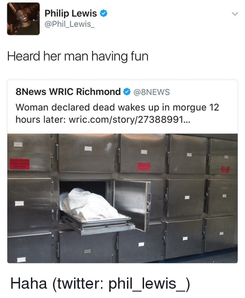 Lewy: Philip Lewis  @Phil Lewis  Heard her man having fun  8News WRIC Richmond  (a 8NEWS  Woman declared dead wakes up in morgue 12  hours later: wric.com/story/27388991. Haha (twitter: phil_lewis_)